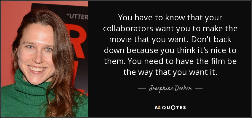 You have to know that your collaborators want you to make the movie that you want. Don't back down because you think it's nice to them. You need to have the film be the way that you want it. - Josephine Decker