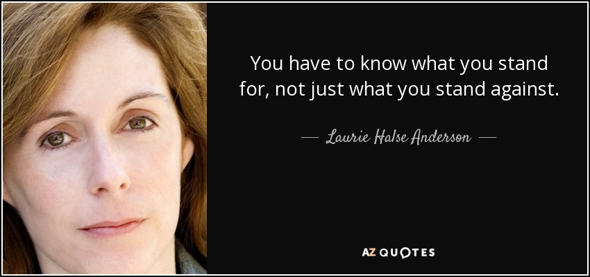 You have to know what you stand for, not just what you stand against. - Laurie Halse Anderson