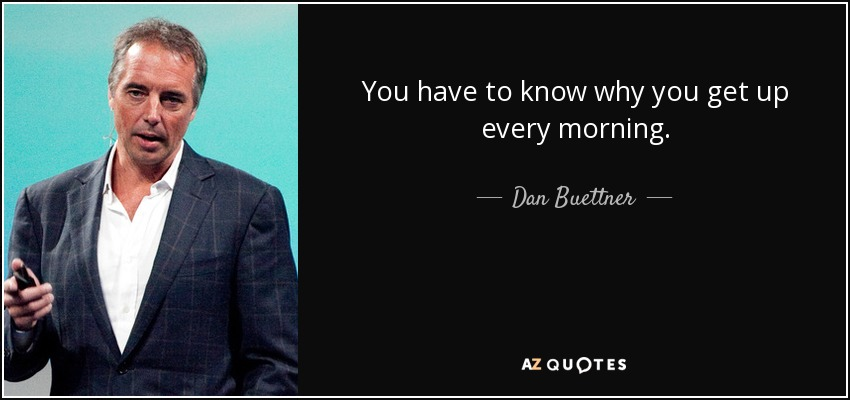 You have to know why you get up every morning. - Dan Buettner