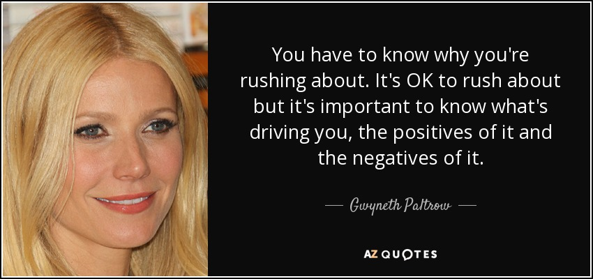 You have to know why you're rushing about. It's OK to rush about but it's important to know what's driving you, the positives of it and the negatives of it. - Gwyneth Paltrow