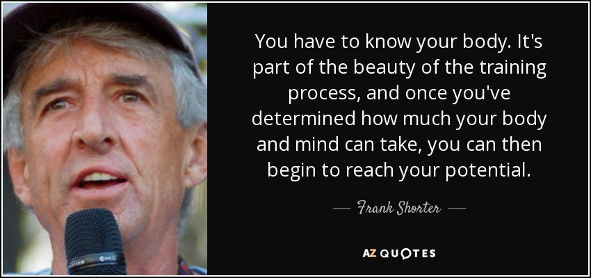 You have to know your body. It's part of the beauty of the training process, and once you've determined how much your body and mind can take, you can then begin to reach your potential. - Frank Shorter