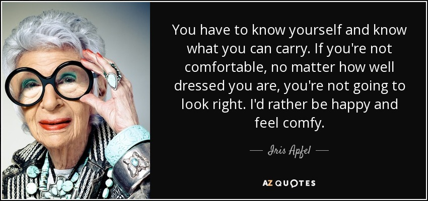 You have to know yourself and know what you can carry. If you're not comfortable, no matter how well dressed you are, you're not going to look right. I'd rather be happy and feel comfy. - Iris Apfel
