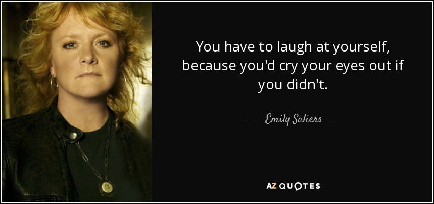 You have to laugh at yourself, because you'd cry your eyes out if you didn't. - Emily Saliers