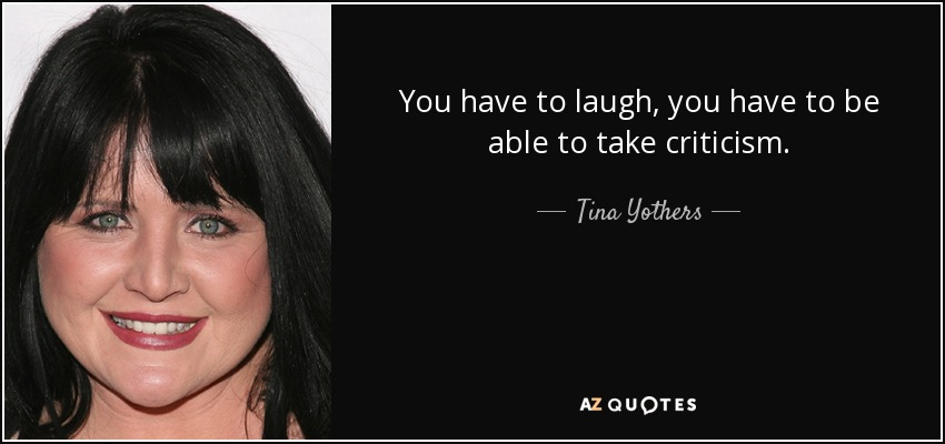 You have to laugh, you have to be able to take criticism. - Tina Yothers
