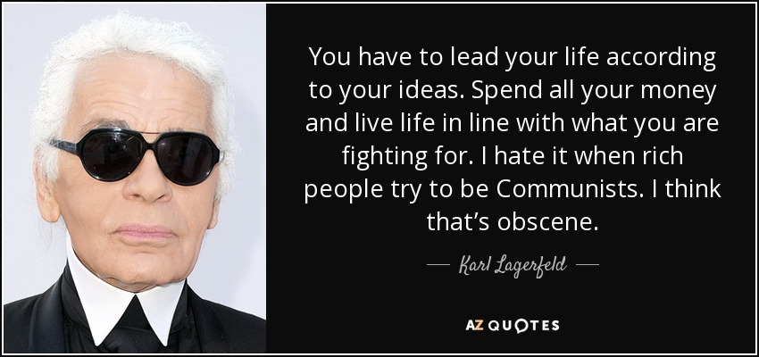 You have to lead your life according to your ideas. Spend all your money and live life in line with what you are fighting for. I hate it when rich people try to be Communists. I think that's obscene. - Karl Lagerfeld