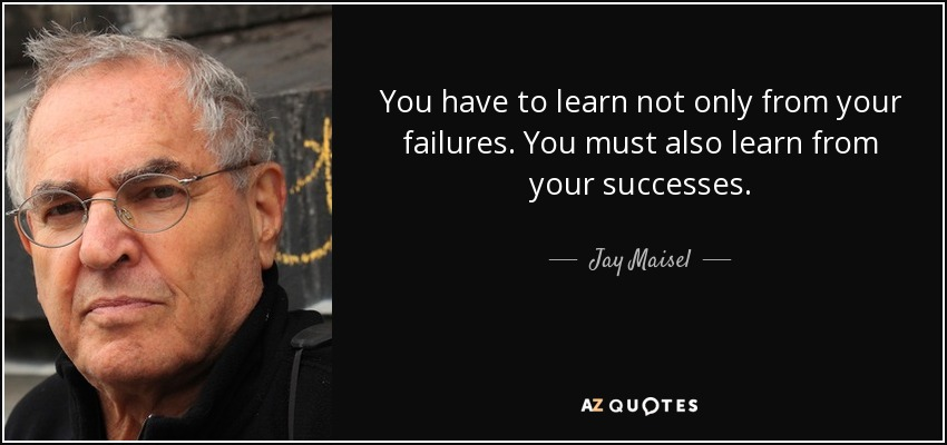 You have to learn not only from your failures. You must also learn from your successes. - Jay Maisel