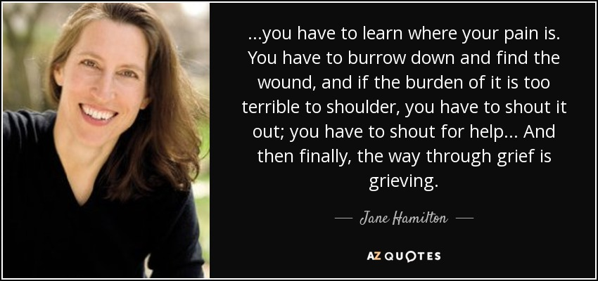 ...you have to learn where your pain is. You have to burrow down and find the wound, and if the burden of it is too terrible to shoulder, you have to shout it out; you have to shout for help... And then finally, the way through grief is grieving. - Jane Hamilton