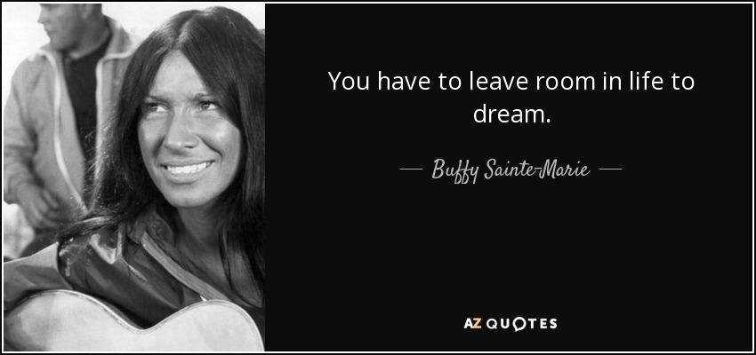 You have to leave room in life to dream. - Buffy Sainte-Marie
