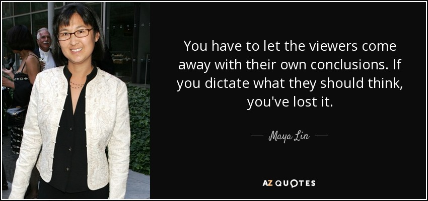 You have to let the viewers come away with their own conclusions. If you dictate what they should think, you've lost it. - Maya Lin