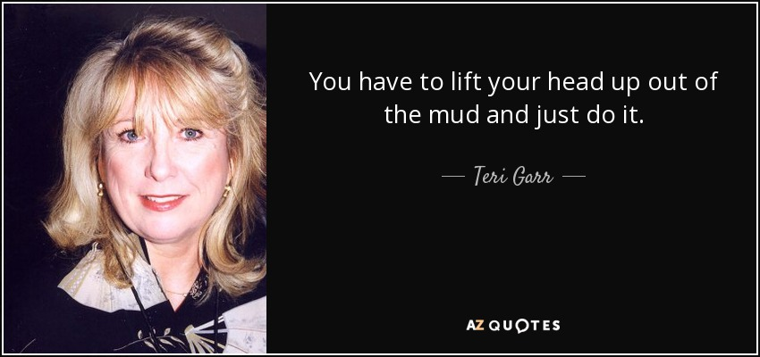 You have to lift your head up out of the mud and just do it. - Teri Garr