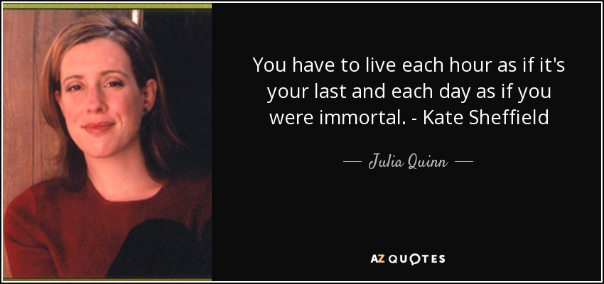 You have to live each hour as if it's your last and each day as if you were immortal. - Kate Sheffield - Julia Quinn