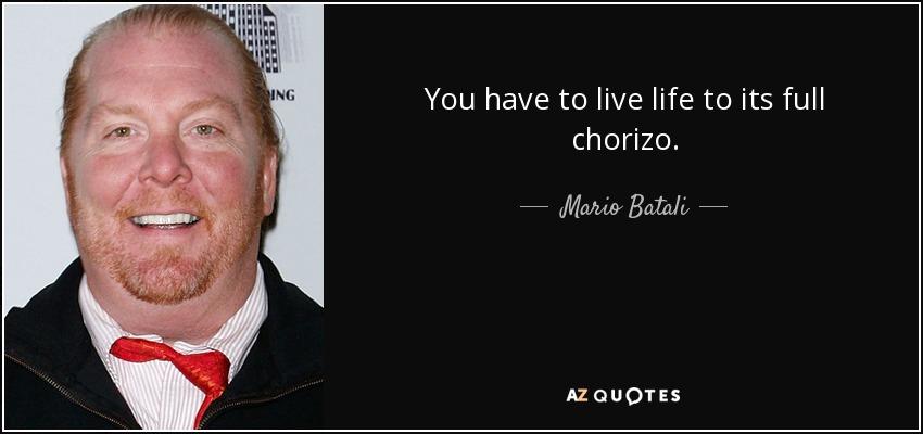 You have to live life to its full chorizo. - Mario Batali