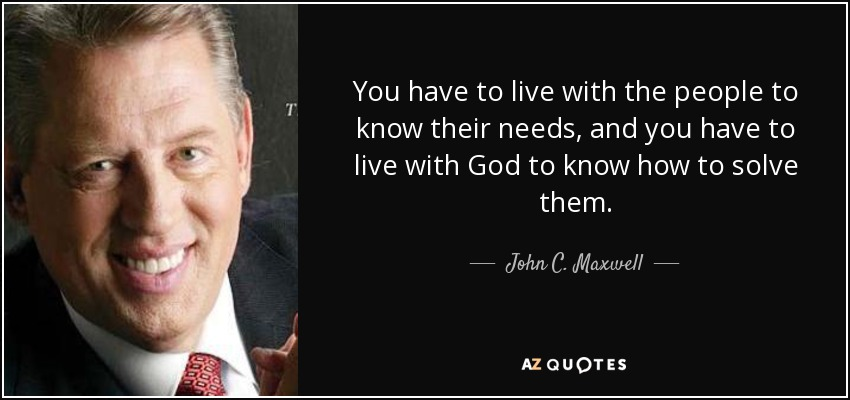 You have to live with the people to know their needs, and you have to live with God to know how to solve them. - John C. Maxwell