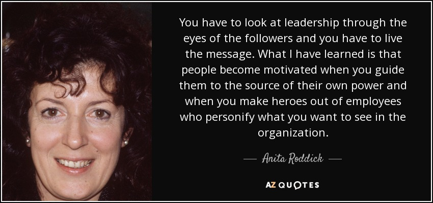 You have to look at leadership through the eyes of the followers and you have to live the message. What I have learned is that people become motivated when you guide them to the source of their own power and when you make heroes out of employees who personify what you want to see in the organization. - Anita Roddick