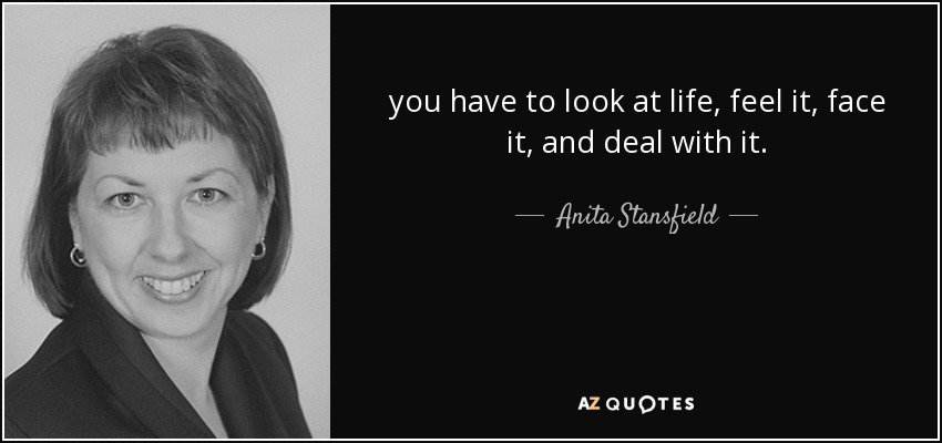 you have to look at life, feel it, face it, and deal with it. - Anita Stansfield