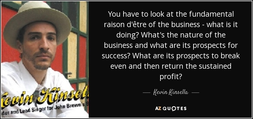 You have to look at the fundamental raison d'être of the business - what is it doing? What's the nature of the business and what are its prospects for success? What are its prospects to break even and then return the sustained profit? - Kevin Kinsella
