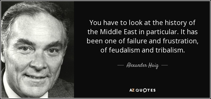 You have to look at the history of the Middle East in particular. It has been one of failure and frustration, of feudalism and tribalism. - Alexander Haig