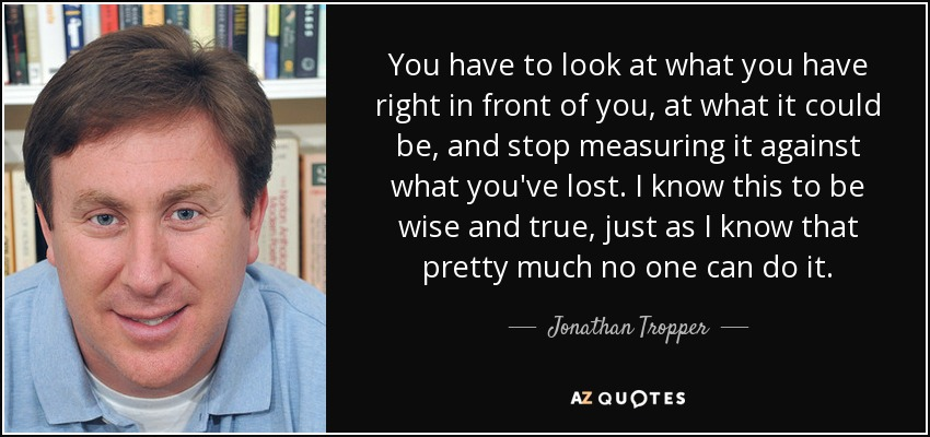 You have to look at what you have right in front of you, at what it could be, and stop measuring it against what you've lost. I know this to be wise and true, just as I know that pretty much no one can do it. - Jonathan Tropper