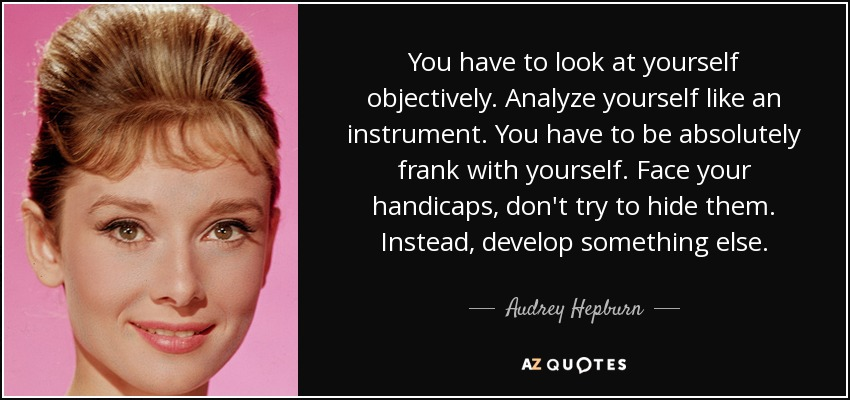 You have to look at yourself objectively. Analyze yourself like an instrument. You have to be absolutely frank with yourself. Face your handicaps, don't try to hide them. Instead, develop something else. - Audrey Hepburn