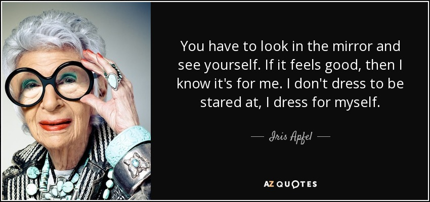 Iris Apfel Quote You Have To Look In The Mirror And See Yourself