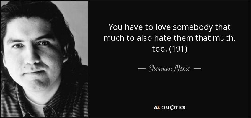 You have to love somebody that much to also hate them that much, too. (191) - Sherman Alexie
