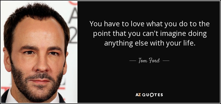 You have to love what you do to the point that you can't imagine doing anything else with your life. - Tom Ford