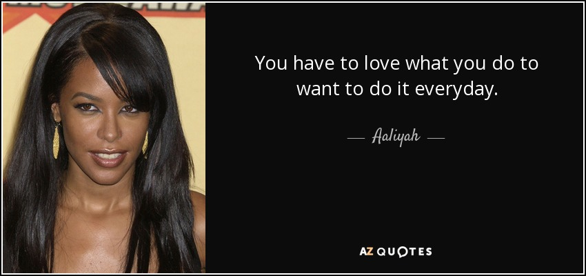 You have to love what you do to want to do it everyday. - Aaliyah