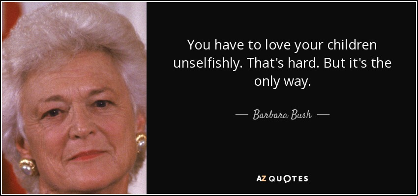You have to love your children unselfishly. That's hard. But it's the only way. - Barbara Bush