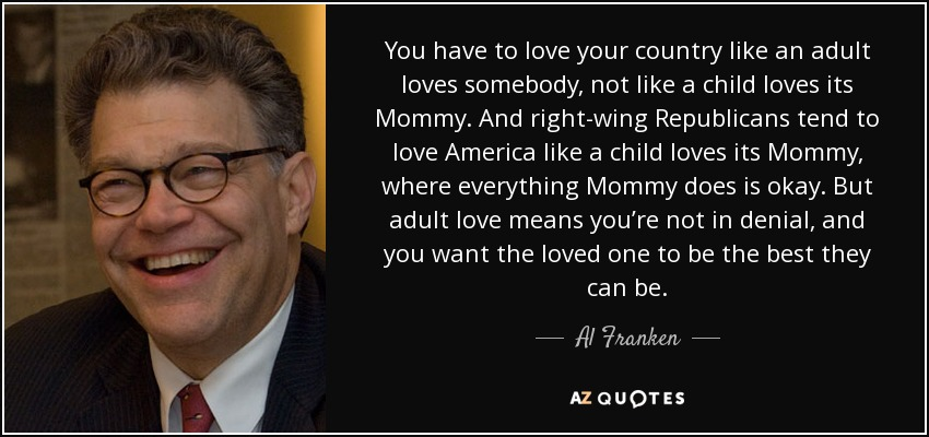 You have to love your country like an adult loves somebody, not like a child loves its mommy. And right-wing Republicans tend to love America like a child loves its mommy, where everything Mommy does is okay. But adult love means you're not in denial, and you want the loved one to be the best they can be. - Al Franken