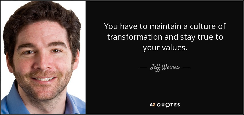 You have to maintain a culture of transformation and stay true to your values. - Jeff Weiner
