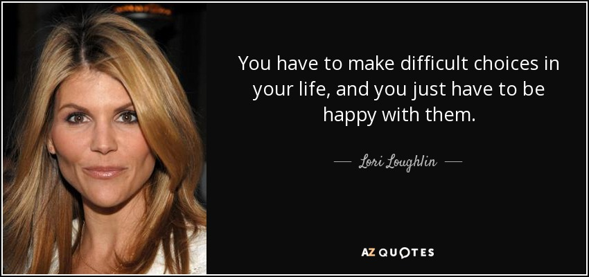 You have to make difficult choices in your life, and you just have to be happy with them. - Lori Loughlin