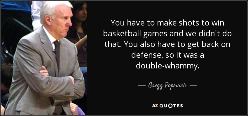 You have to make shots to win basketball games and we didn't do that. You also have to get back on defense, so it was a double-whammy. - Gregg Popovich