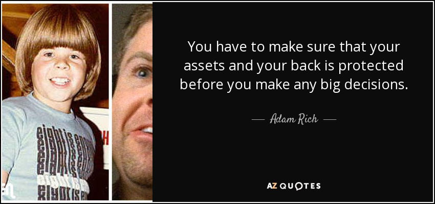 You have to make sure that your assets and your back is protected before you make any big decisions. - Adam Rich
