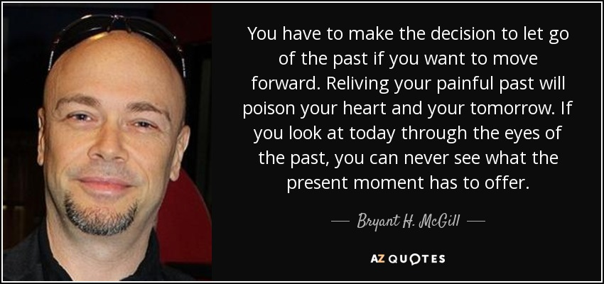 You have to make the decision to let go of the past if you want to move forward. Reliving your painful past will poison your heart and your tomorrow. If you look at today through the eyes of the past, you can never see what the present moment has to offer. - Bryant H. McGill