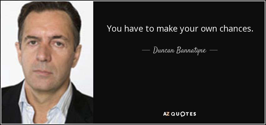 You have to make your own chances. - Duncan Bannatyne