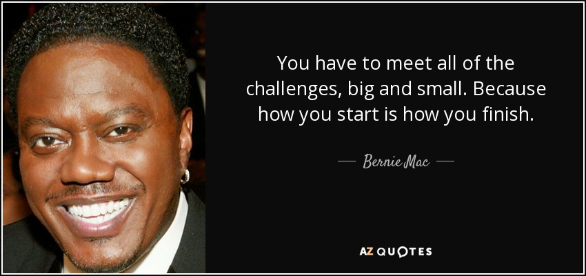 You have to meet all of the challenges, big and small. Because how you start is how you finish. - Bernie Mac