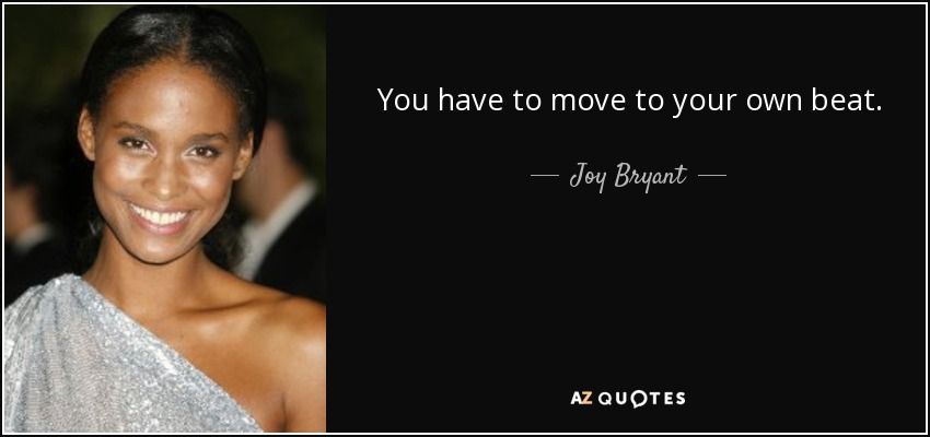 You have to move to your own beat. - Joy Bryant