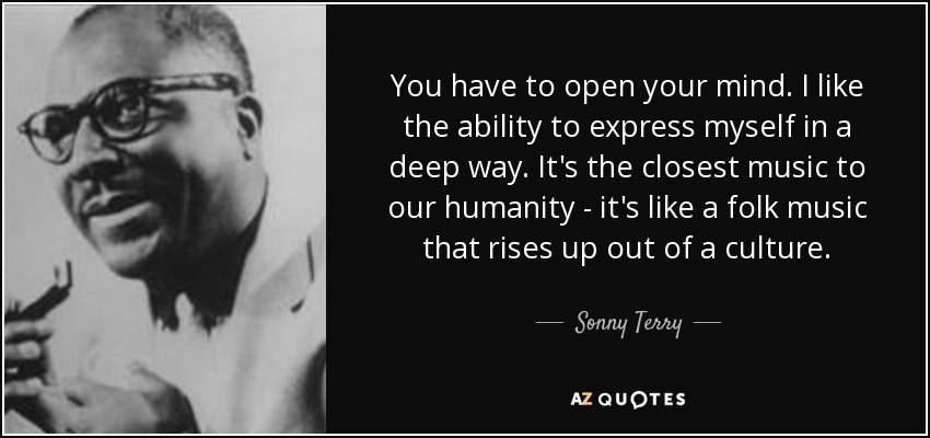 You have to open your mind. I like the ability to express myself in a deep way. It's the closest music to our humanity - it's like a folk music that rises up out of a culture. - Sonny Terry