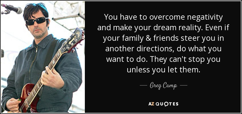 You have to overcome negativity and make your dream reality. Even if your family & friends steer you in another directions, do what you want to do. They can't stop you unless you let them. - Greg Camp