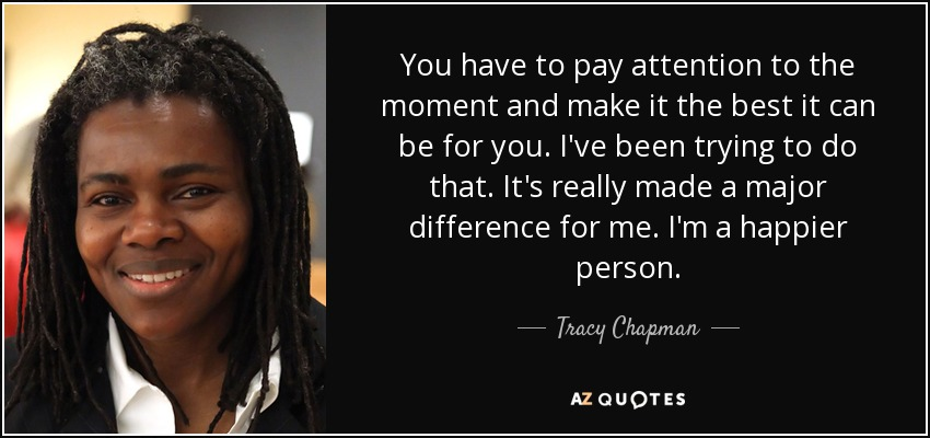 You have to pay attention to the moment and make it the best it can be for you. I've been trying to do that. It's really made a major difference for me. I'm a happier person. - Tracy Chapman