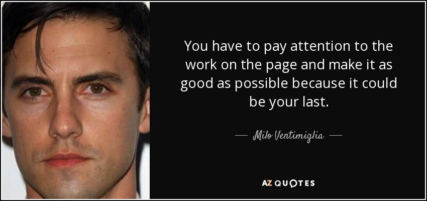 You have to pay attention to the work on the page and make it as good as possible because it could be your last. - Milo Ventimiglia