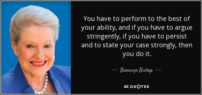 You have to perform to the best of your ability, and if you have to argue stringently, if you have to persist and to state your case strongly, then you do it. - Bronwyn Bishop