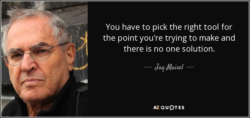 You have to pick the right tool for the point you're trying to make and there is no one solution. - Jay Maisel