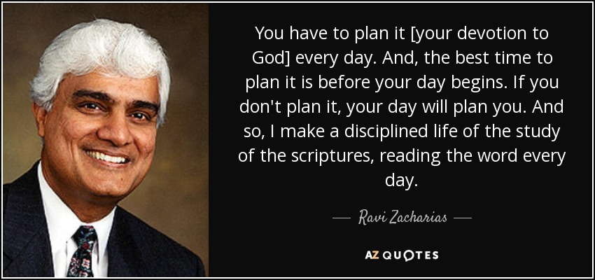 You have to plan it [your devotion to God] every day. And, the best time to plan it is before your day begins. If you don't plan it, your day will plan you. And so, I make a disciplined life of the study of the scriptures, reading the word every day. - Ravi Zacharias