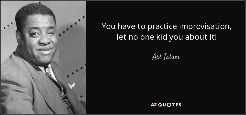 You have to practice improvisation, let no one kid you about it! - Art Tatum