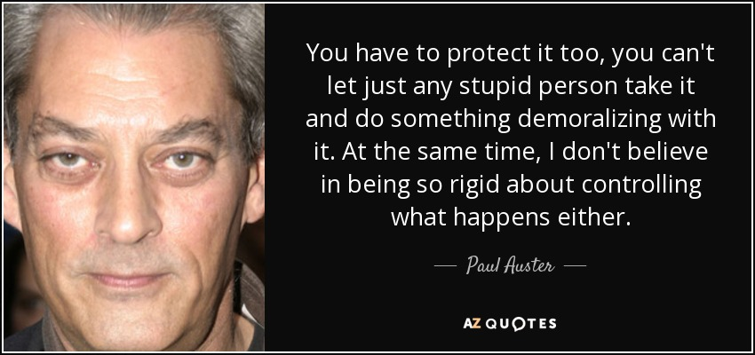 You have to protect it too, you can't let just any stupid person take it and do something demoralizing with it. At the same time, I don't believe in being so rigid about controlling what happens either. - Paul Auster