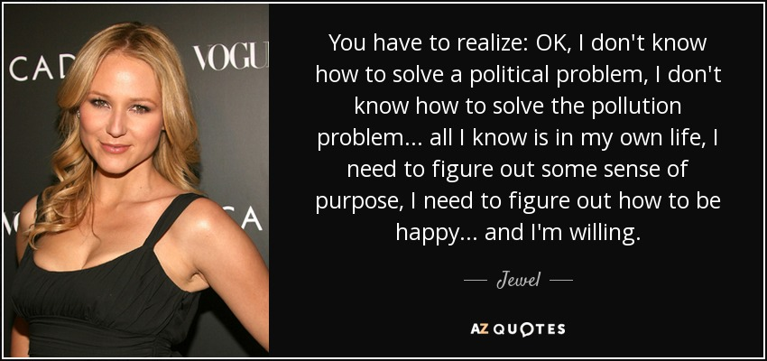 You have to realize: OK, I don't know how to solve a political problem, I don't know how to solve the pollution problem... all I know is in my own life, I need to figure out some sense of purpose, I need to figure out how to be happy... and I'm willing. - Jewel