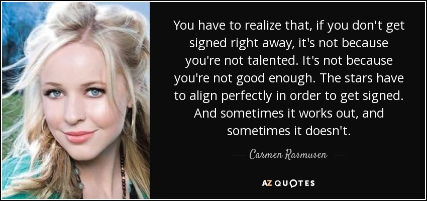 You have to realize that, if you don't get signed right away, it's not because you're not talented. It's not because you're not good enough. The stars have to align perfectly in order to get signed. And sometimes it works out, and sometimes it doesn't. - Carmen Rasmusen