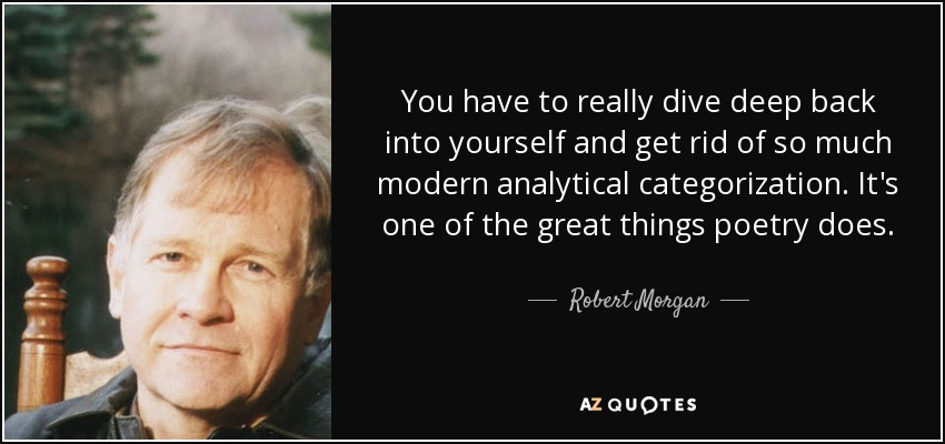 You have to really dive deep back into yourself and get rid of so much modern analytical categorization. It's one of the great things poetry does. - Robert Morgan