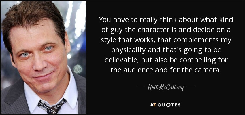 You have to really think about what kind of guy the character is and decide on a style that works, that complements my physicality and that's going to be believable, but also be compelling for the audience and for the camera. - Holt McCallany